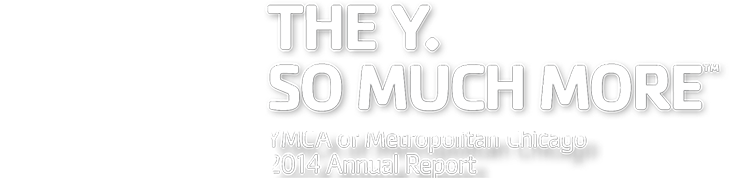 The Y. So Much More. YMCA of Metro Chicago 2014 Annual Report